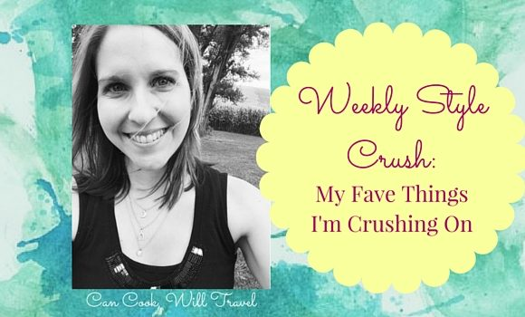 Weekly Style Crush: My Favorite Things I'm Crushing On