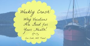 Weekly Crush: Why Vacations Are More Important Than You Think