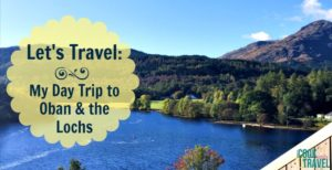 Let's Travel: Our Scotland Day Trip to Oban & the Lochs