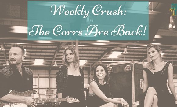 Weekly Crush: The Corrs Are Back!